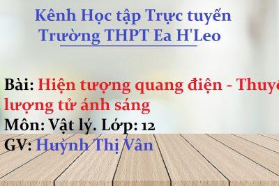 [Vật lý 12 Bài 29] Hiện tượng quang điện – Thuyết lượng tử ánh sáng – THPT Ea H'Leo