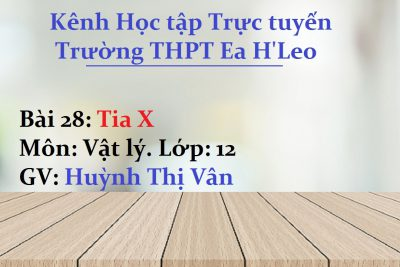 [Vật lý 12 Bài 28] Tia X – THPT Ea H'Leo